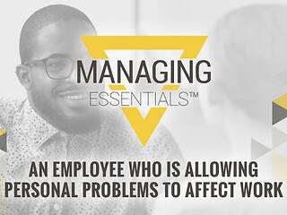 Interactive Tool: An Employee Who is Allowing Personal Problems to Affect Work (Managing Essentials™ Series)