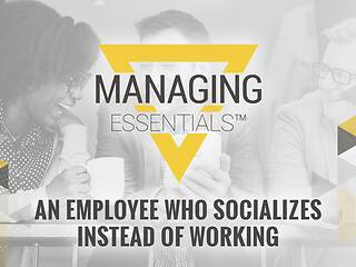 Interactive Tool: An Employee Who Socializes Instead of Working (Managing Essentials™ Series)